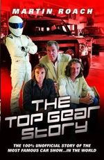 The Top Gear Story : The 100% Unofficial Story of the Most Famous Car Show...In the World - Martin Roach
