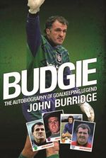 Budgie : The Autobiography of Goalkeeping Legend John Burridge - John Burridge