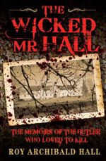 The Wicked Mr Hall : The Deathbed Confessions of Serial Killer Roy Archibald Hall - Roy Archibald Hall