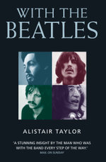 With the Beatles : A Stunning Insight by The Man who was with the Band Every Step of the Way - Alistair Taylor