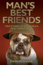 Man's Best Friends : True Stories of the World's Most Heroic Dogs - John McShane