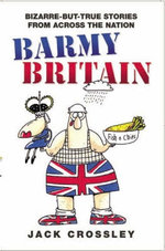 Barmy Britain - Bizarre and True Stories From Across the Nation - Jack Crossley