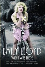 Wish I Was There : I Was the Golden Girl of British Cinema ...Then My Life Fell to Pieces. This is My Story. - Emily Lloyd
