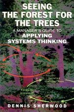 Seeing the Forest for the Trees : A Manager's Guide to Applying Systems Thinking - Dennis Sherwood