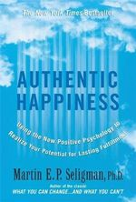 Authentic Happiness : Using the New Positive Psychology to Realise Your Potential for Lasting Fulfilment - Martin E. P. Seligman