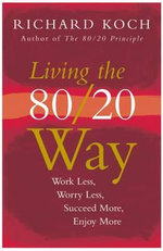 Living the 80/20 Way : Work Less, Worry Less, Succeed More, Enjoy More - Richard Koch