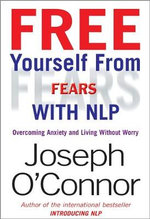 Free Yourself from Fears with NLP : Overcoming Anxiety and Living without Worry - Joseph O'Connor
