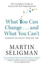 What You Can Change and What You Can't: Learning to Accept What You are : The Complete Guide to Successful Self-Improvement - Martin E. P. Seligman