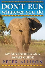DON'T RUN, Whatever You Do : My Adventures as a Safari Guide - Peter Allison