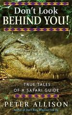 Don't Look Behind You! : True Tales of A Safari Guide - Peter Allison