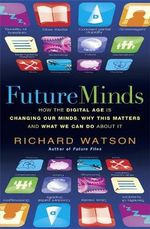 Future Minds : How The Digital Age is Changing Our Minds, Why This Matters and What We Can Do About It - Richard Watson