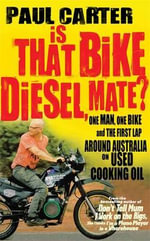 Is That Bike Diesel, Mate? : One Man, One Bike and the First Lap Around Australia on Used Cooking Oil - Paul Carter