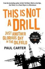 This is Not a Drill : Just Another Glorious Day in the Oilfield - Paul Carter