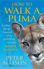 How to Walk a Puma : And Other Things I Learned While Stumbling Through South America - Peter Allison