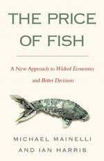 The Price of Fish : A New Approach to Wicked Economics and Better Decisions - Michael Mainelli