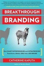 Breakthrough Branding : How Smart Entrepreneurs and Intrapreneurs Transform a Small Idea into a Big Brand - Catherine Kaputa