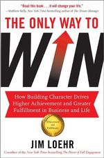 The Only Way to Win : How Building Character Drives Higher Achievement and Greater Fulfilment in Business and Life - Jim Loehr
