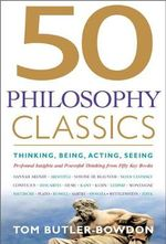 50 Philosophy Classics : Thinking, Being, Acting, Seeing - Profound Insights and Powerful Thinking from Fifty Key Books - Tom Butler-Bowdon