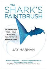 The Shark's Paintbrush : Biomimicry and How Nature is Inspiring Innovation - Jay Harman
