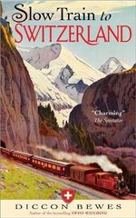 Slow Train to Switzerland : One Tour, Two Trips, 150 Year and a World of Change Apart - Diccon Bewes