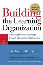 Building the Learning Organization : Achieving Strategic Advantage through a Commitment to Learning - Michael J. Marquardt