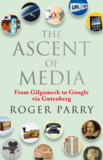 The Ascent of Media : From Gilgamesh to Google via Gutenberg - Roger Parry