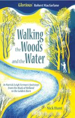 Walking the Woods and the Water : In Patrick Leigh Fermor's Footsteps from the Hook of Holland to the Golden Horn - Nick Hunt
