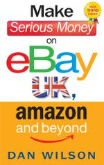 Make Serious Money on eBay UK, Amazon and Beyond - Dan Wilson