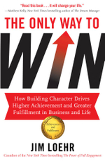 The Only Way to Win : How Building Character Drives Higher Achievement and Greater Fulfillment in Business and Life - Jim Loehr