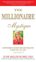 The Millionaire Mystique : How Working Women Become Wealthy - And How You Can, Too! - Jude Miller Burke