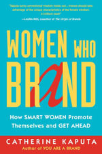 Women Who Brand : How Smart Women Promote Themselves and Get Ahead - Catherine Kaputa