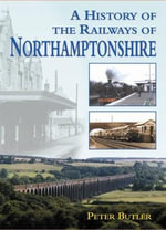 A History of the Railways of Northamptonshire - Peter Butler