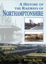 A History of the Railways of Northamptonshire : Railway Heritage - Peter Butler