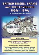 British Buses, Trams and Trolleybuses 1950s-1970s : North Wales to Merseyside Including the Isle of Man 8 - Henry Conn