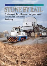 Stone by Rail : A History of the Rail-connected Quarries of Aggregate Industries - Ian P. Peaty