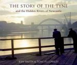 The Story of the Tyne : And the Hidden Rivers of Newcastle - Ken Smith