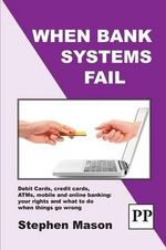 When Bank Systems Fail : Debit Cards, Credit Cards, ATMs, Mobile and Online Banking: Your Rights and What to Do When Things Go Wrong - Stephen Mason