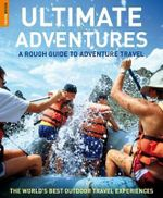 A Rough Guide To Adventure Travel : Ultimate Adventures : The World's Best Outdoor Travel Experiences - Greg Witt