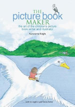 The Picture Book Maker : The Art of the Children's Picture Book Writer and Illustrator - Kareanne Knight