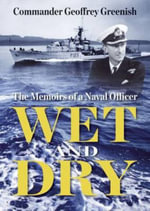Wet and Dry : The Memoirs of a Naval Officer - Commander Geoffrey Greenish