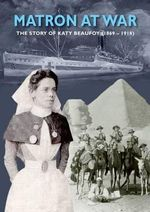 Matron at War : The Story of Katy Beaufoy (1869-1918) - Erica Nadin-Snelling