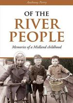 Of the River People : Memories of a Midland Childhood - Anthony Perry