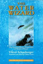 The Water Wizard : The Extraordinary Properties of Natural Water - Viktor Schauberger