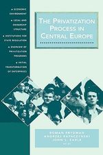 The Privatization Process in Central Europe : Economic Environment, Legal and Ownership Structure, Institutions for State Regulation, Overview of Privatization Programs, Initial Transformation of Enterprises - Roman Frydman