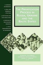 The Privatization Process in Russia, Ukraine and the Baltic States : Economic Environment, Legal and Ownership Structure, Institutions for State Regulation, Overview of Privatization Programs, Initial Transformation of Enterprises - Roman Frydman