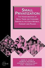 Small Privatization : Transformation of Retail Trade and Consumer Services in the Czech Republic, Hungary and Poland - John S. Earle