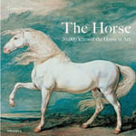 The Horse : 30,000 Years of the Horse in Art - Tamsin Pickeral