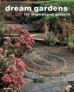 Dream Gardens : 100 Inspirational Gardens - Tania Compton