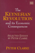 The Keynesian Revolution and Its Economic Consequences : Selected Essays by Peter Clarke - Peter Clarke