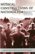 Musical Constructions of Nationalism : Essays on the History and Ideology of European Musical Culture 1800-1945 - Harry White